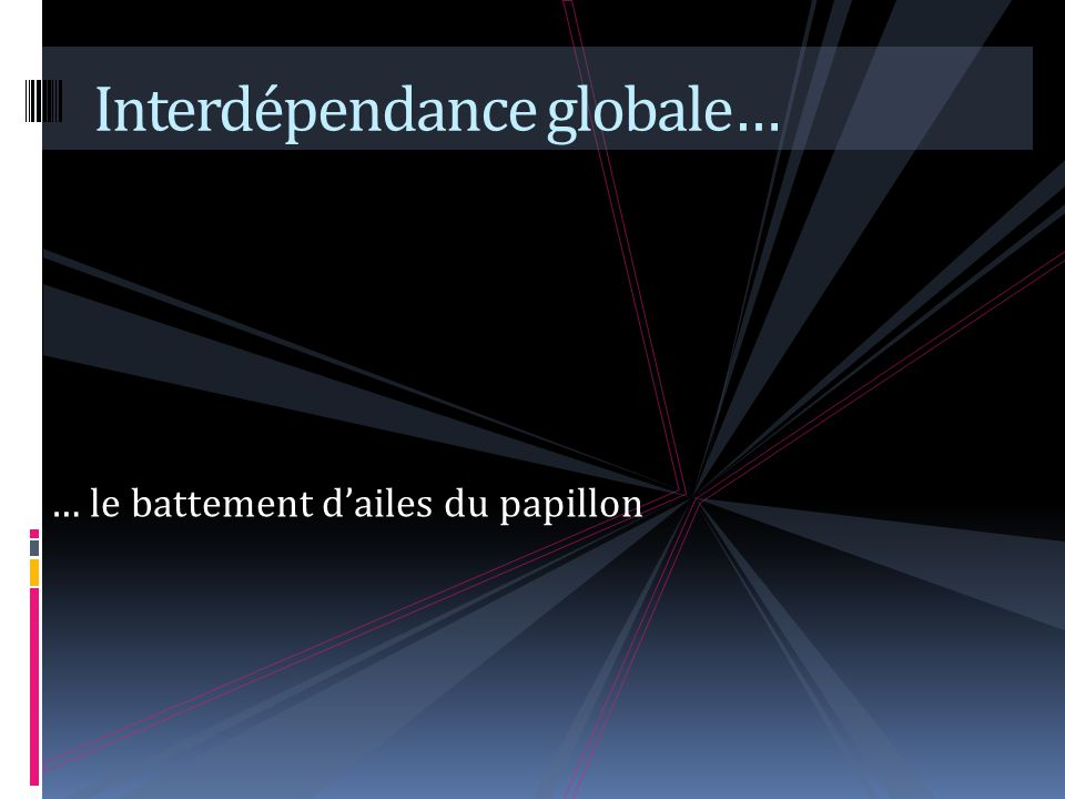 … le battement dailes du papillon Interdépendance globale…