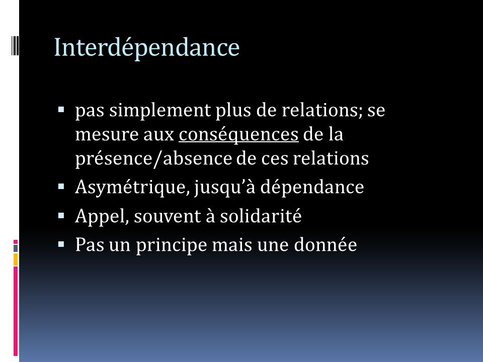 Interdépendance pas simplement plus de relations; se mesure aux conséquences de la présence/absence de ces relations Asymétrique, jusquà dépendance Appel, souvent à solidarité Pas un principe mais une donnée