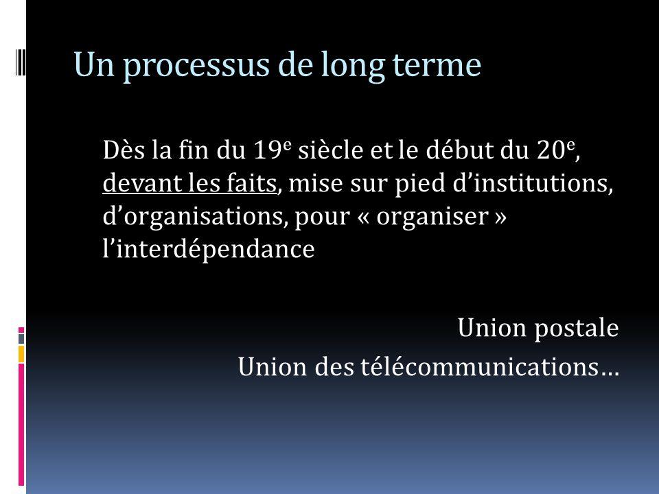 Un processus de long terme Dès la fin du 19 e siècle et le début du 20 e, devant les faits, mise sur pied dinstitutions, dorganisations, pour « organiser » linterdépendance Union postale Union des télécommunications…