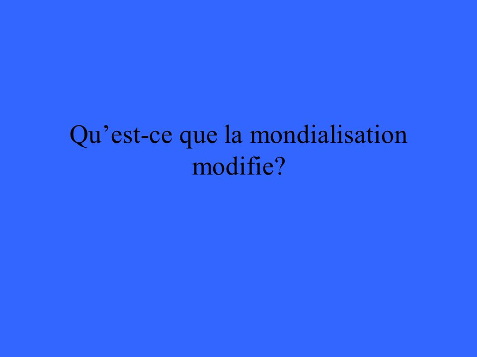 Quest-ce que la mondialisation modifie?