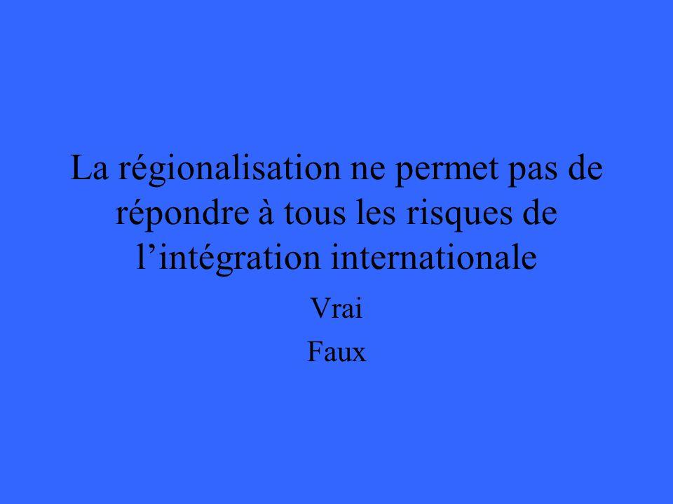 La régionalisation ne permet pas de répondre à tous les risques de lintégration internationale Vrai Faux