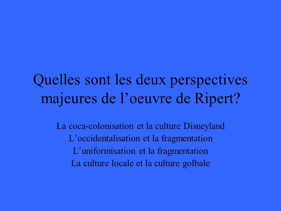 Quelles sont les deux perspectives majeures de loeuvre de Ripert? La coca-colonisation et la culture Disneyland Loccidentalisation et la fragmentation