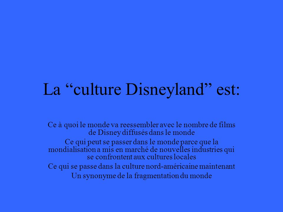 La culture Disneyland est: Ce à quoi le monde va reessembler avec le nombre de films de Disney diffusés dans le monde Ce qui peut se passer dans le monde parce que la mondialisation a mis en marché de nouvelles industries qui se confrontent aux cultures locales Ce qui se passe dans la culture nord-américaine maintenant Un synonyme de la fragmentation du monde