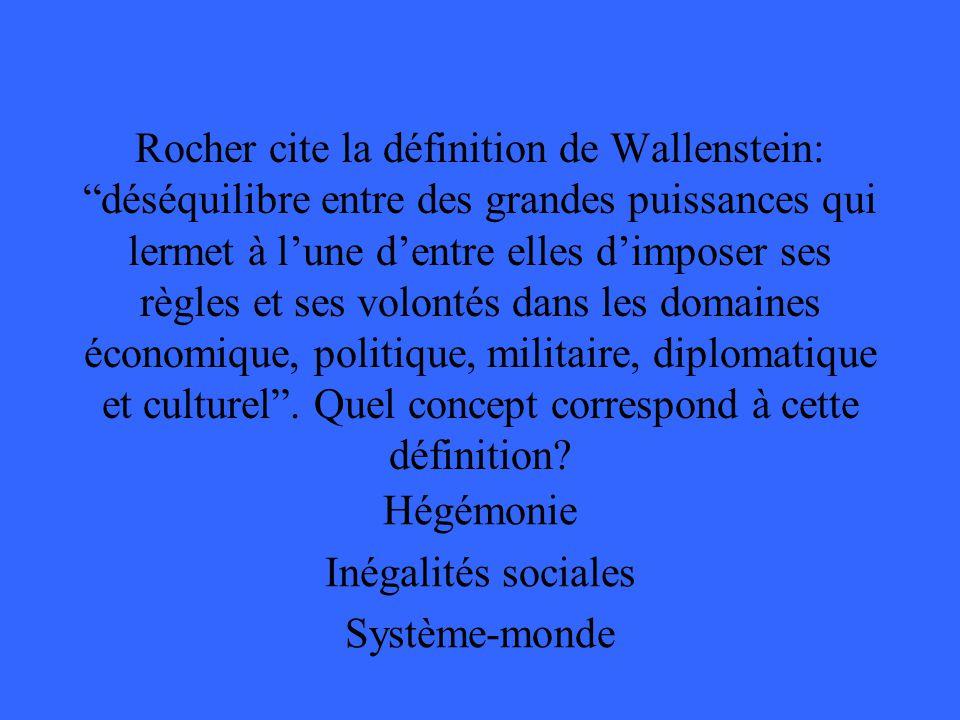 Rocher cite la définition de Wallenstein: déséquilibre entre des grandes puissances qui lermet à lune dentre elles dimposer ses règles et ses volontés dans les domaines économique, politique, militaire, diplomatique et culturel.