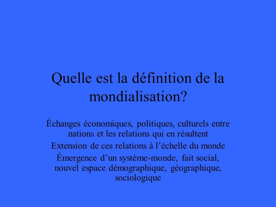 Quelle est la définition de la mondialisation? Échanges économiques, politiques, culturels entre nations et les relations qui en résultent Extension d