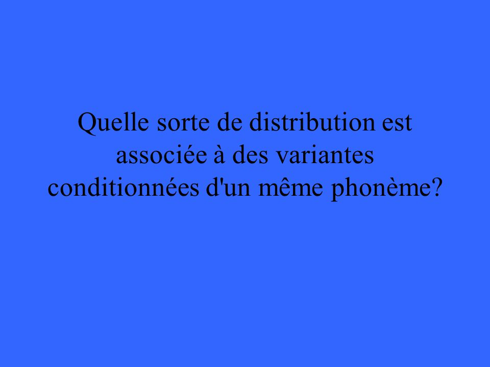 Quelle sorte de distribution est associée à des variantes conditionnées d'un même phonème?