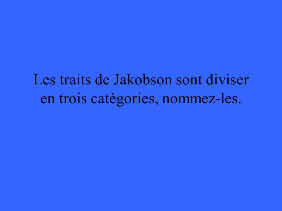 Les traits de Jakobson sont diviser en trois catégories, nommez-les.