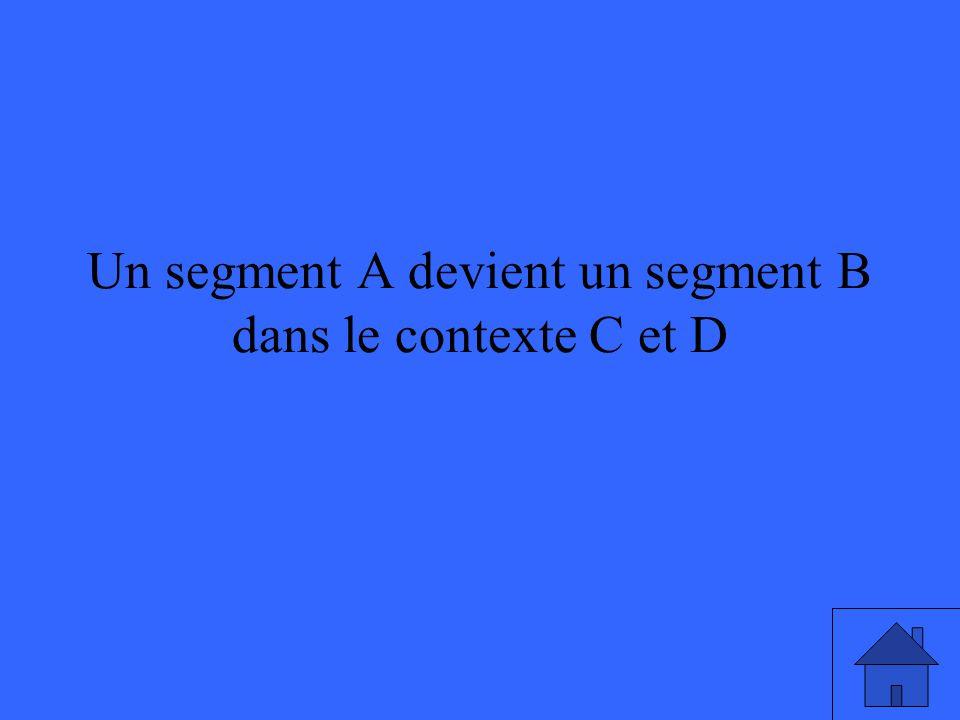 Un segment A devient un segment B dans le contexte C et D