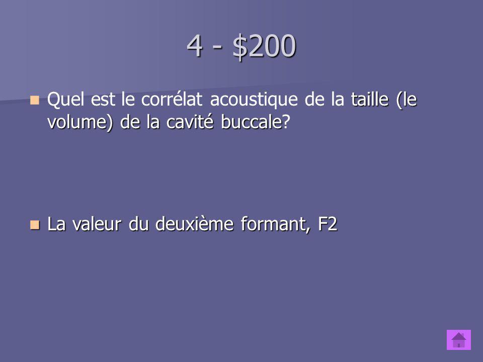 4 - $100 taille (le volume) de la cavité pharyngale Quel est le corrélat acoustique de la taille (le volume) de la cavité pharyngale? La valeur du pre