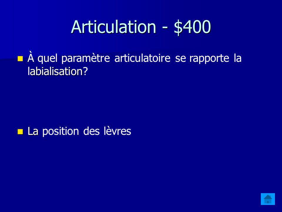Articulation - $400 abialisation À quel paramètre articulatoire se rapporte la labialisation.