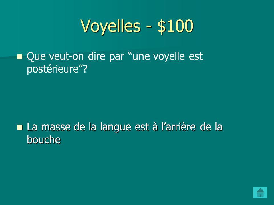Voyelles - $100 Que veut-on dire par une voyelle est postérieure.