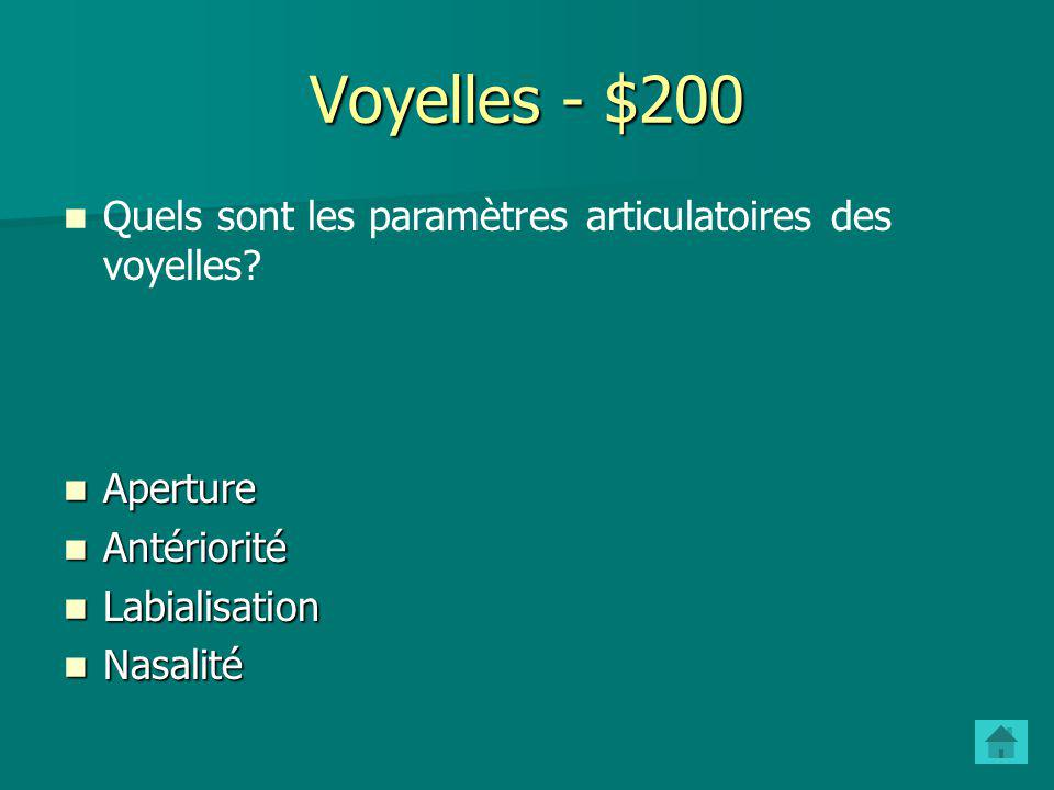 Voyelles - $100 Que veut-on dire par une voyelle est postérieure? La masse de la langue est à larrière de la bouche La masse de la langue est à larriè