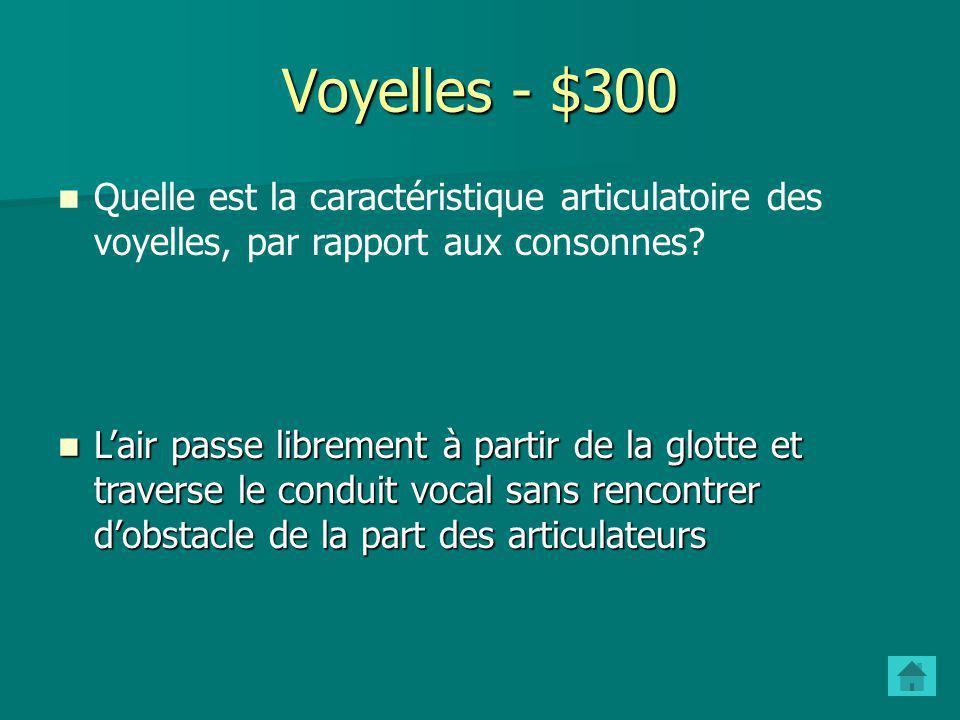 Voyelles - $300 Quelle est la caractéristique articulatoire des voyelles, par rapport aux consonnes.