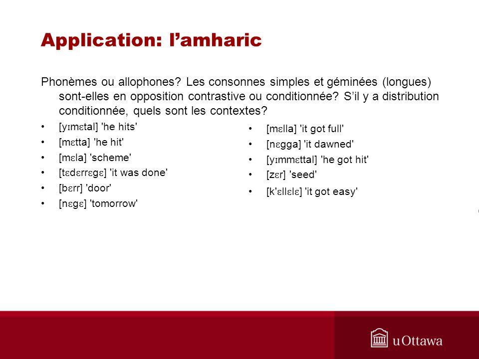 Application: lamharic Phonèmes ou allophones? Les consonnes simples et géminées (longues) sont-elles en opposition contrastive ou conditionnée? Sil y
