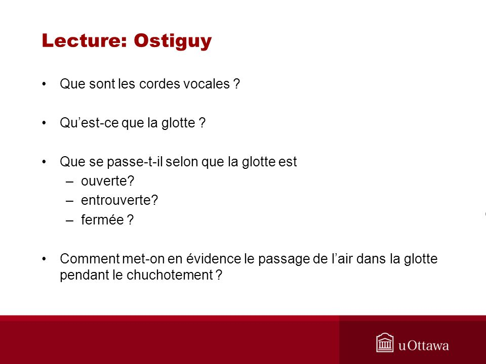 Lecture: Ostiguy Que sont les cordes vocales ? Quest-ce que la glotte ? Que se passe-t-il selon que la glotte est –ouverte? –entrouverte? –fermée ? Co