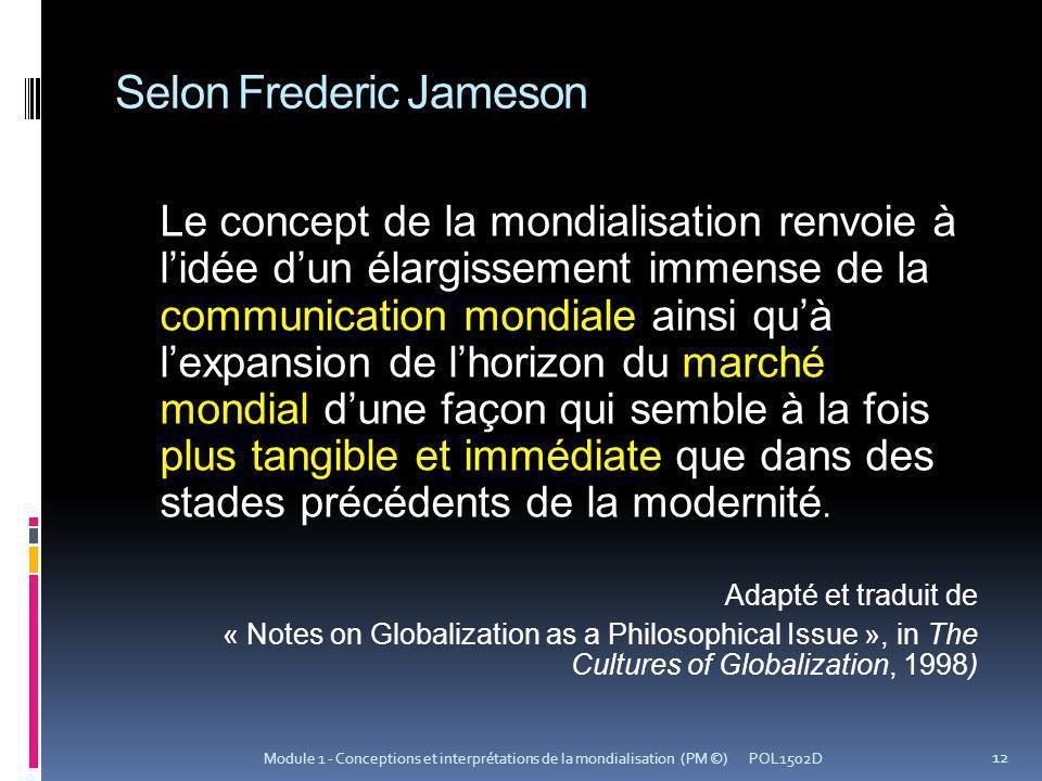 Selon Frederic Jameson Le concept de la mondialisation renvoie à lidée dun élargissement immense de la communication mondiale ainsi quà lexpansion de lhorizon du marché mondial dune façon qui semble à la fois plus tangible et immédiate que dans des stades précédents de la modernité.
