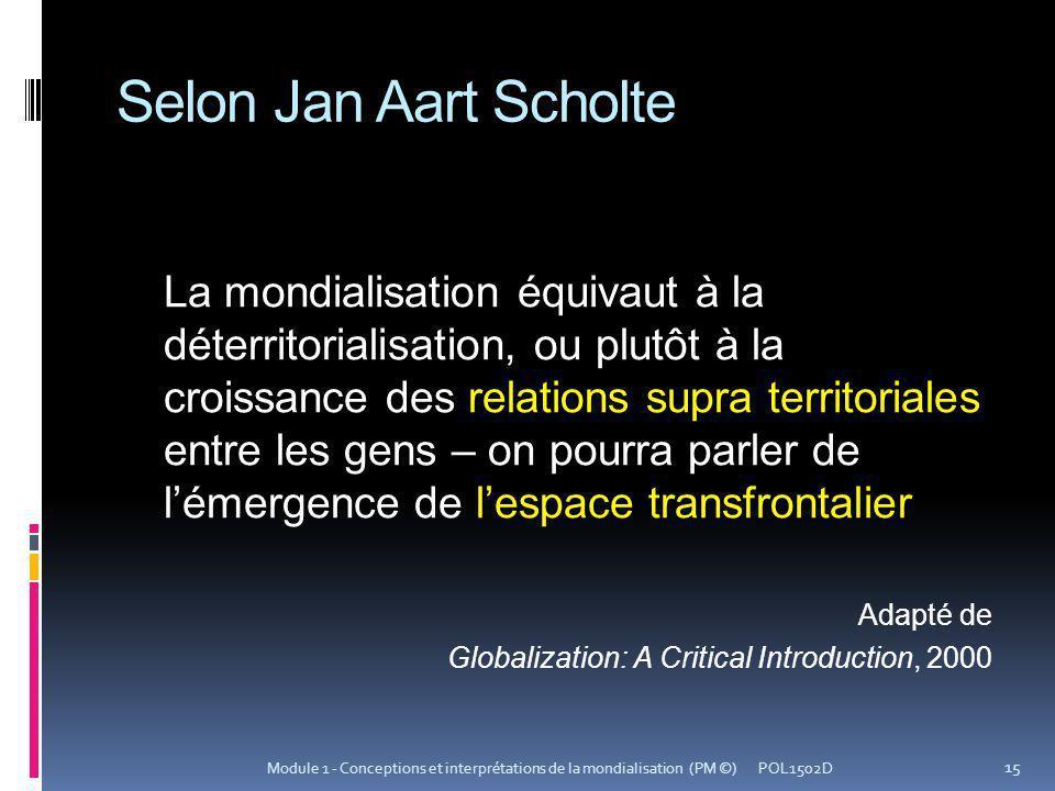 Selon Jan Aart Scholte La mondialisation équivaut à la déterritorialisation, ou plutôt à la croissance des relations supra territoriales entre les gen