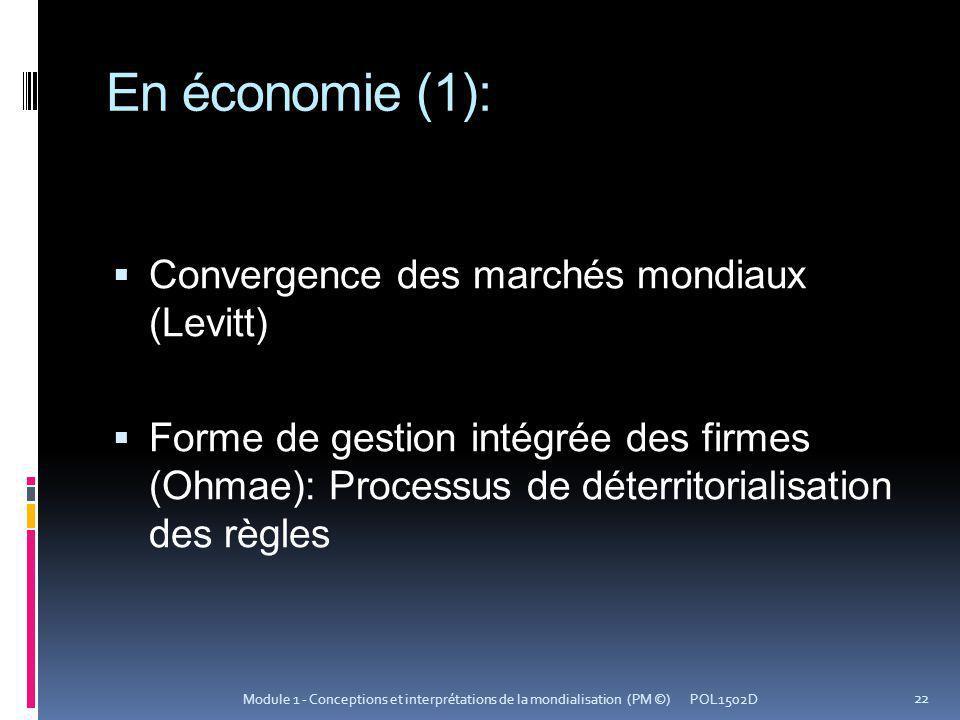 En économie (1): Convergence des marchés mondiaux (Levitt) Forme de gestion intégrée des firmes (Ohmae): Processus de déterritorialisation des règles POL1502D 22 Module 1 - Conceptions et interprétations de la mondialisation (PM ©)