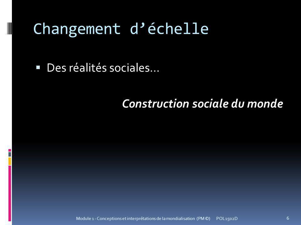 Changement déchelle Des réalités sociales… Construction sociale du monde POL1502D 6 Module 1 - Conceptions et interprétations de la mondialisation (PM