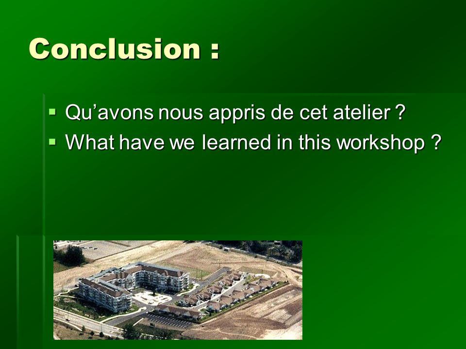 Conclusion : Quavons nous appris de cet atelier ? Quavons nous appris de cet atelier ? What have we learned in this workshop ? What have we learned in