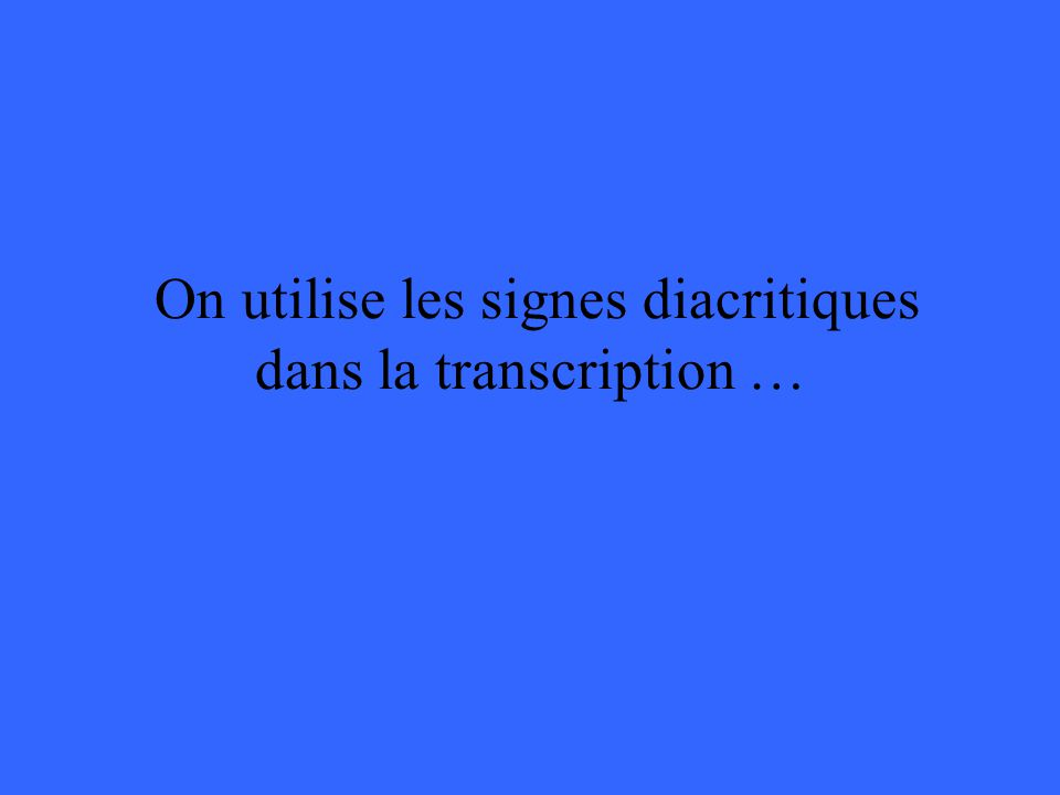 On utilise les signes diacritiques dans la transcription …