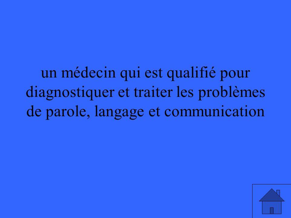 un médecin qui est qualifié pour diagnostiquer et traiter les problèmes de parole, langage et communication