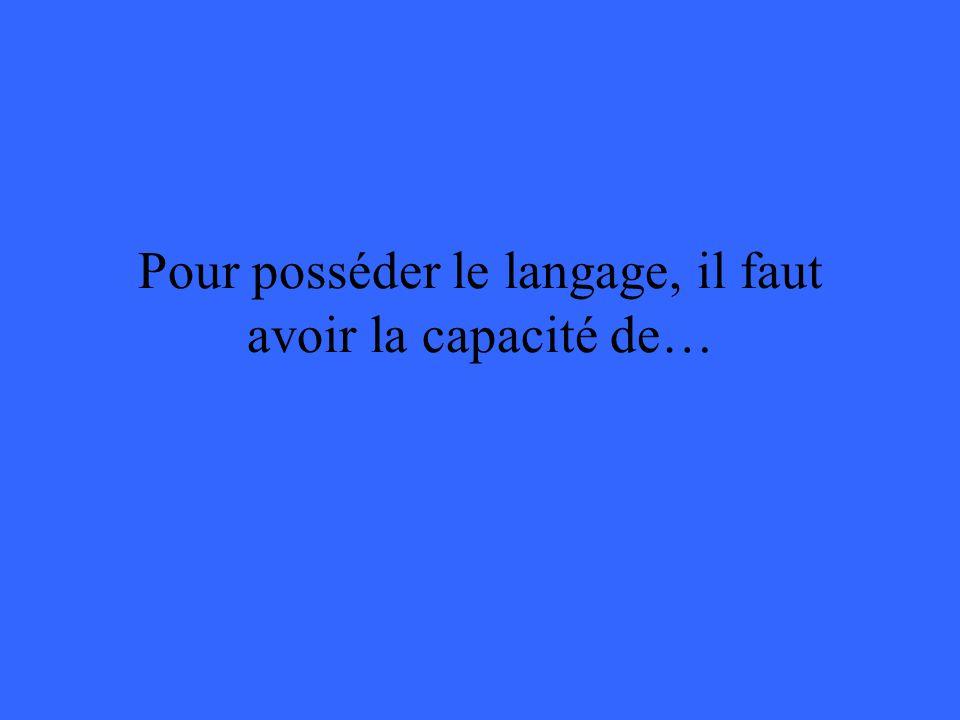 Pour posséder le langage, il faut avoir la capacité de…