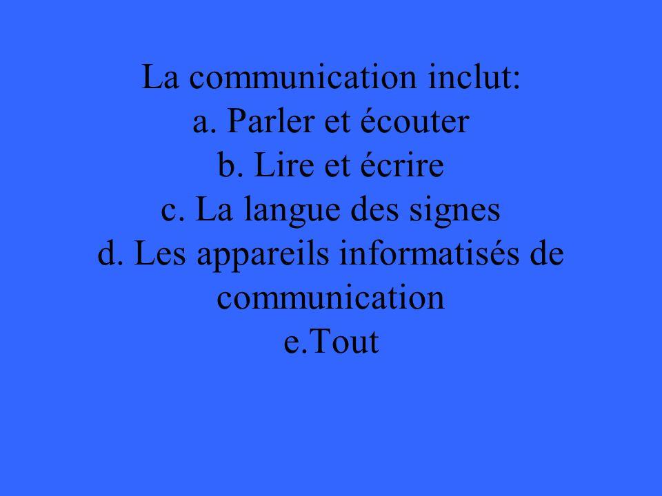 La communication inclut: a.Parler et écouter b. Lire et écrire c.