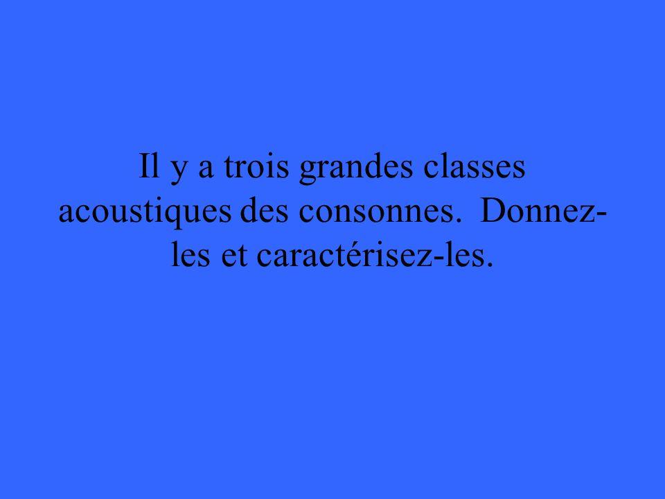 Il y a trois grandes classes acoustiques des consonnes. Donnez- les et caractérisez-les.