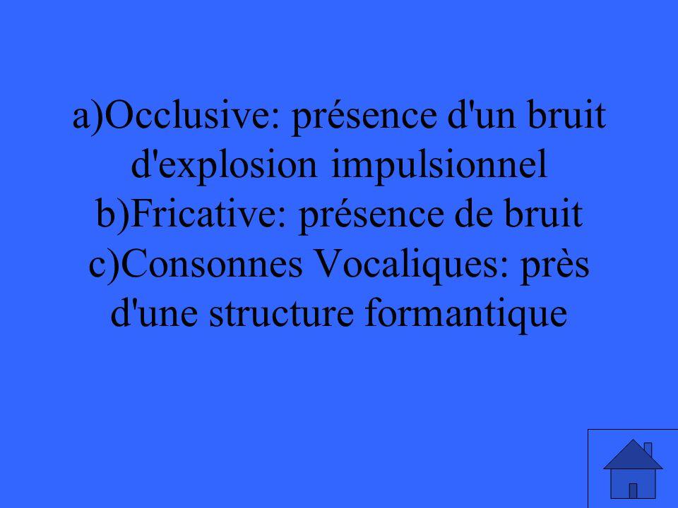 a)Occlusive: présence d un bruit d explosion impulsionnel b)Fricative: présence de bruit c)Consonnes Vocaliques: près d une structure formantique