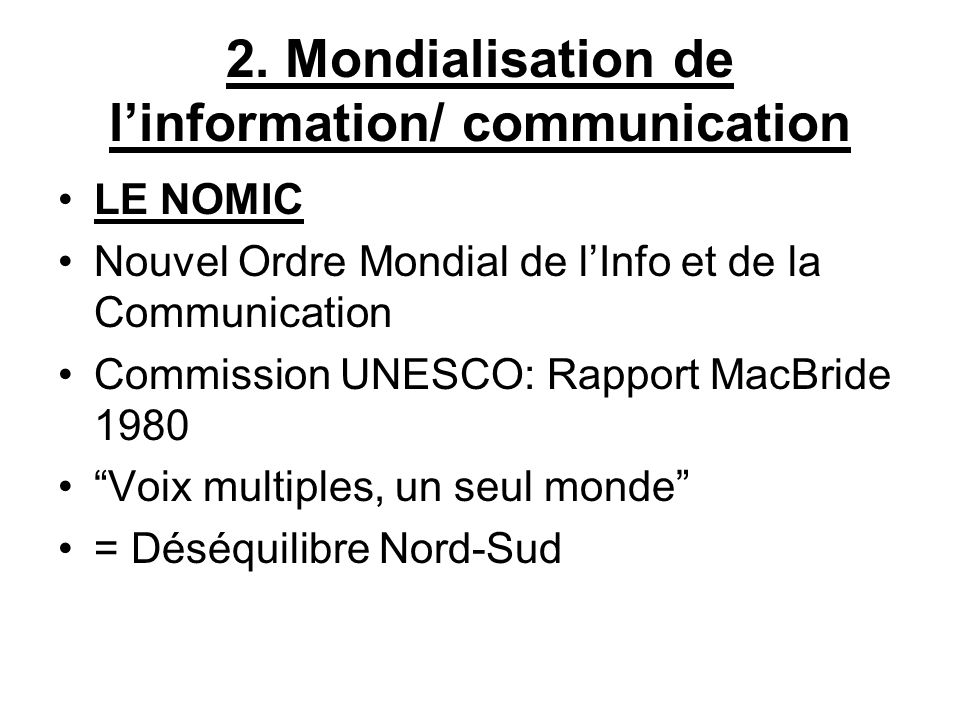 2. Mondialisation de linformation/ communication LE NOMIC Nouvel Ordre Mondial de lInfo et de la Communication Commission UNESCO: Rapport MacBride 198