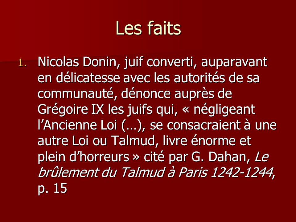 Les faits 1. Nicolas Donin, juif converti, auparavant en délicatesse avec les autorités de sa communauté, dénonce auprès de Grégoire IX les juifs qui,