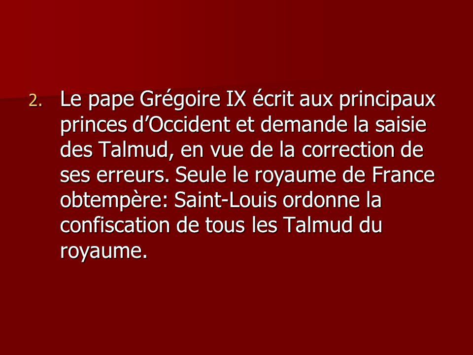2. Le pape Grégoire IX écrit aux principaux princes dOccident et demande la saisie des Talmud, en vue de la correction de ses erreurs. Seule le royaum