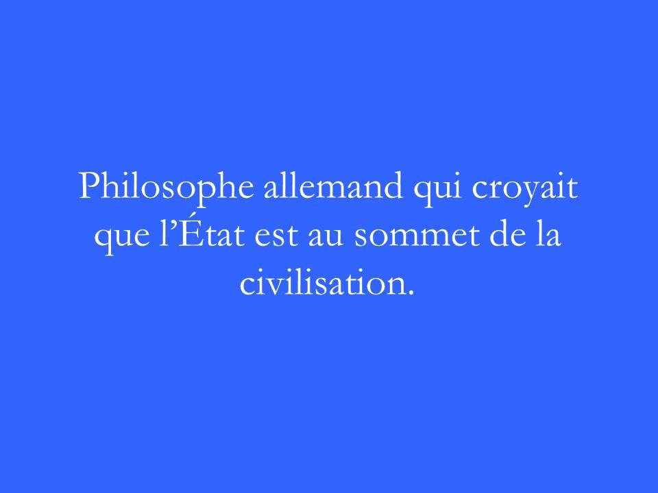 Philosophe allemand qui croyait que lÉtat est au sommet de la civilisation.