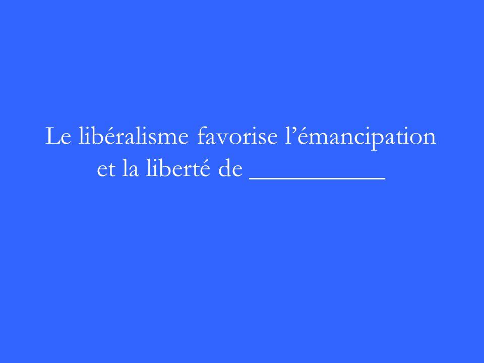 Le libéralisme favorise lémancipation et la liberté de __________