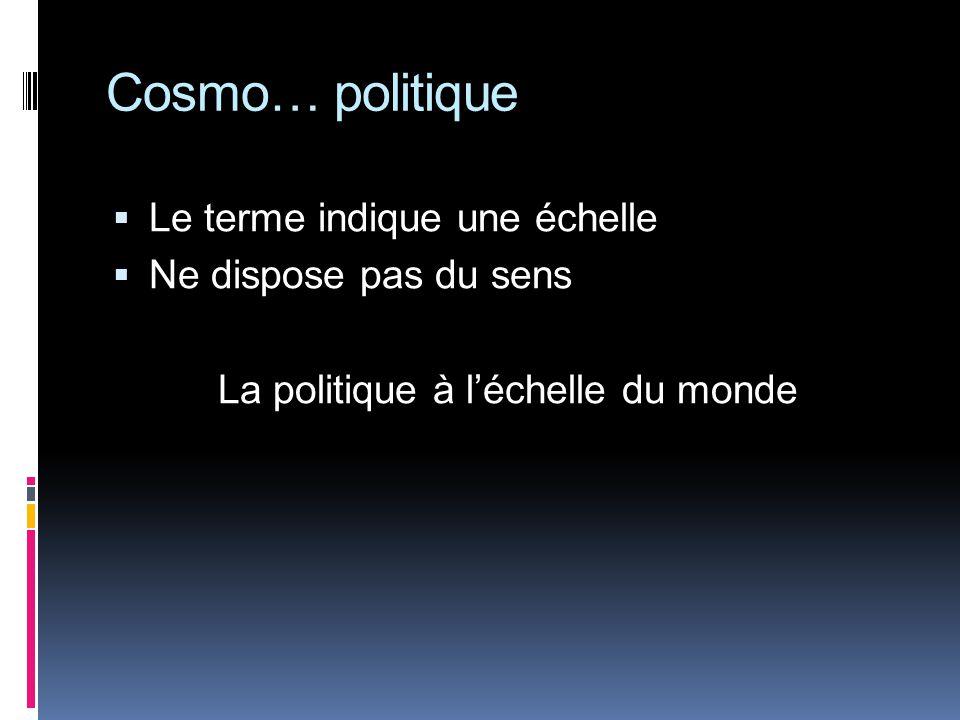 Cosmo… politique Le terme indique une échelle Ne dispose pas du sens La politique à léchelle du monde