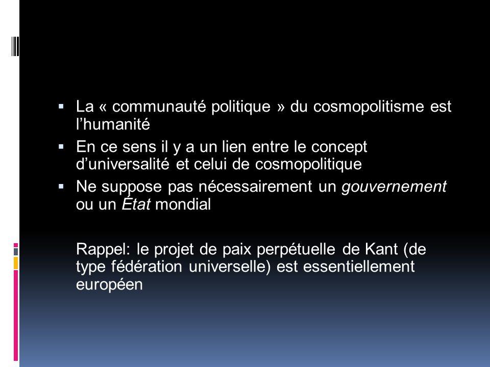 La « communauté politique » du cosmopolitisme est lhumanité En ce sens il y a un lien entre le concept duniversalité et celui de cosmopolitique Ne suppose pas nécessairement un gouvernement ou un État mondial Rappel: le projet de paix perpétuelle de Kant (de type fédération universelle) est essentiellement européen
