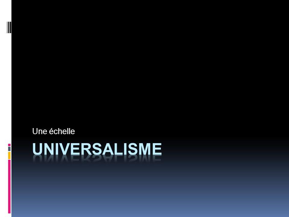 UNIVERSEL Espace de luniversel a changé selon les époques Logique inclusive mais pas nécessairement égalitaire Marque plus souvent une visée quune réalité