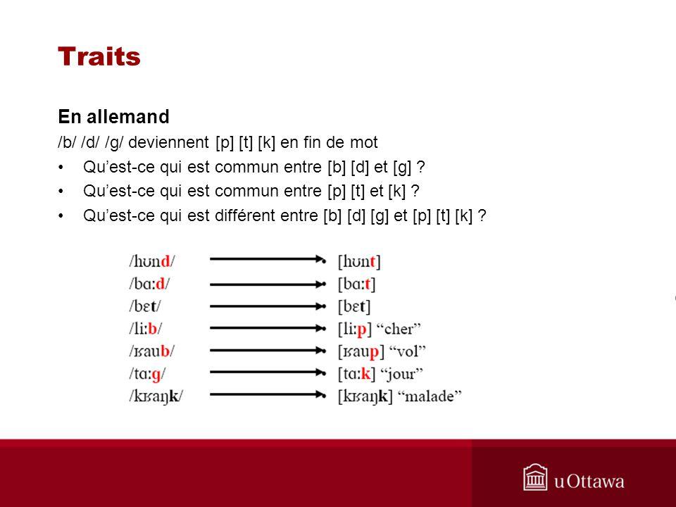 Traits En allemand /b/ /d/ /g/ deviennent [p] [t] [k] en fin de mot Quest-ce qui est commun entre [b] [d] et [g] ? Quest-ce qui est commun entre [p] [