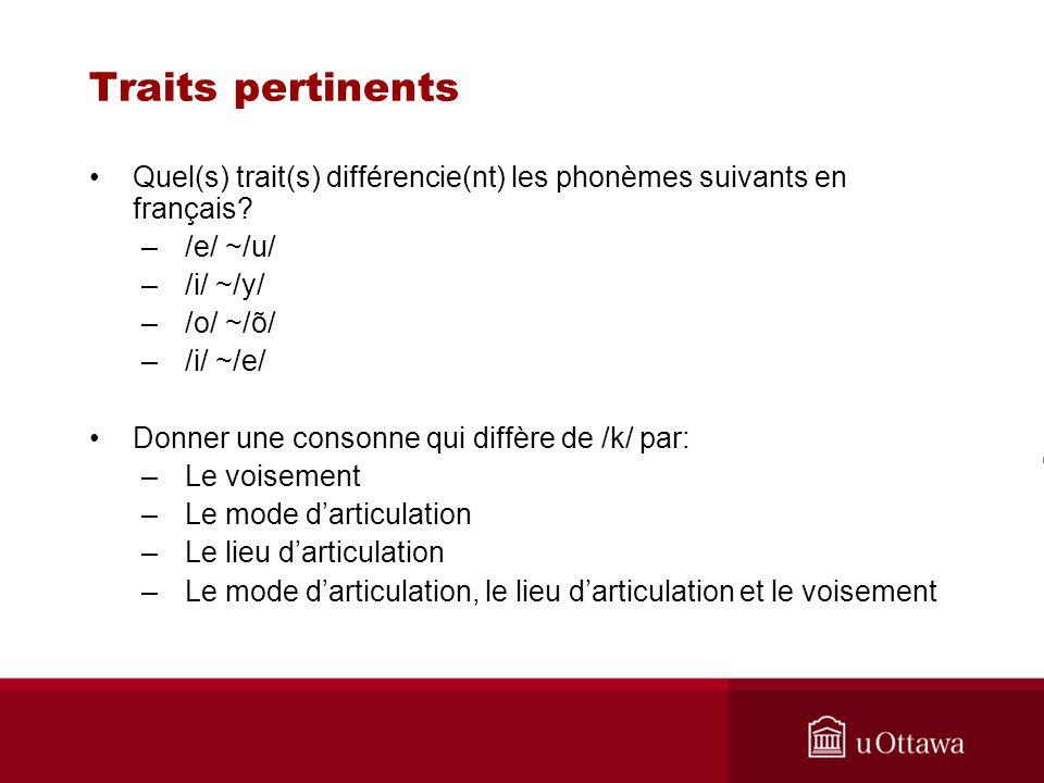 Traits pertinents Quel(s) trait(s) différencie(nt) les phonèmes suivants en français? –/e/ ~/u/ –/i/ ~/y/ –/o/ ~/õ/ –/i/ ~/e/ Donner une consonne qui