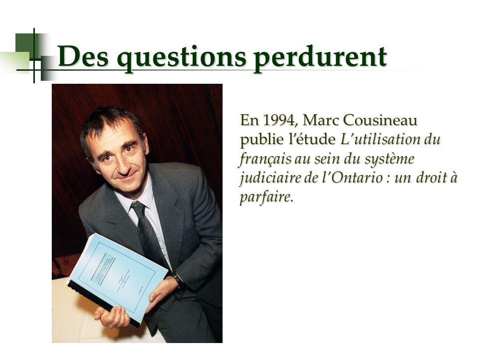 Des questions perdurent En 1994, Marc Cousineau publie létude Lutilisation du français au sein du système judiciaire de lOntario : un droit à parfaire.