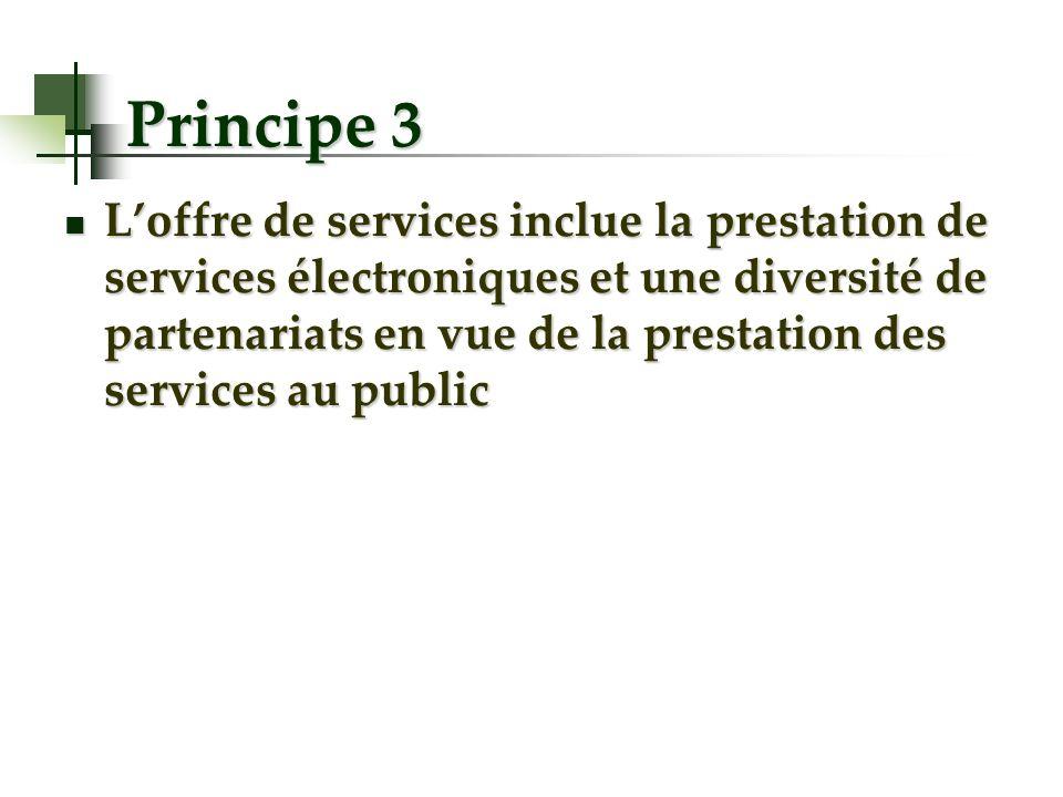 Principe 3 Loffre de services inclue la prestation de services électroniques et une diversité de partenariats en vue de la prestation des services au public Loffre de services inclue la prestation de services électroniques et une diversité de partenariats en vue de la prestation des services au public