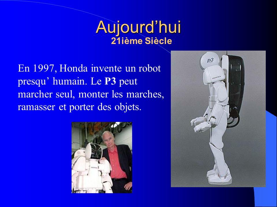 Aujourdhui En 1997, Honda invente un robot presqu humain. Le P3 peut marcher seul, monter les marches, ramasser et porter des objets. 21ième Siècle