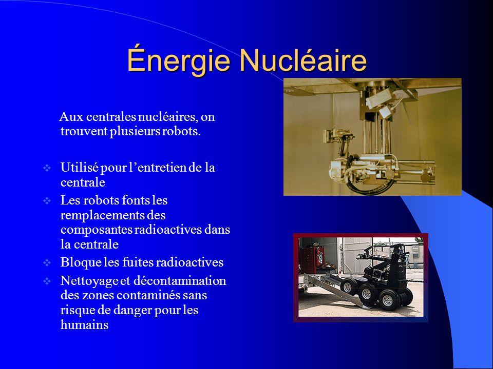 Énergie Nucléaire Aux centrales nucléaires, on trouvent plusieurs robots. Utilisé pour lentretien de la centrale Les robots fonts les remplacements de