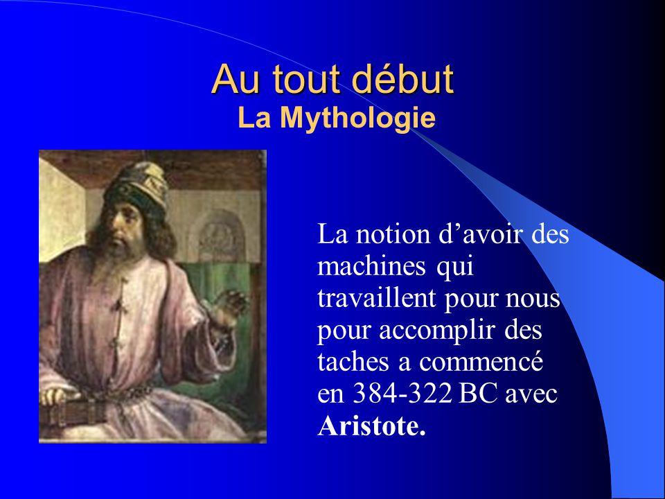 Au tout début La notion davoir des machines qui travaillent pour nous pour accomplir des taches a commencé en 384-322 BC avec Aristote. La Mythologie