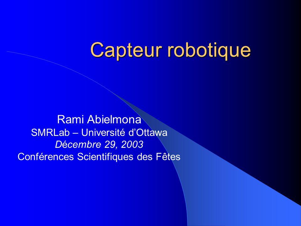 Capteur robotique Rami Abielmona SMRLab – Université dOttawa Décembre 29, 2003 Conférences Scientifiques des Fêtes