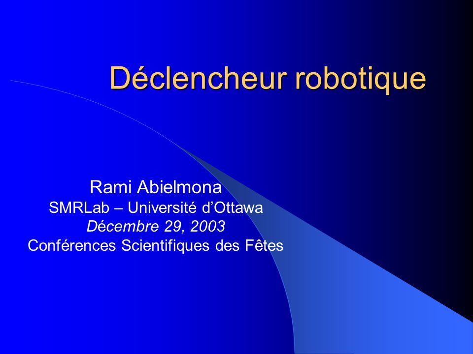Déclencheur robotique Rami Abielmona SMRLab – Université dOttawa Décembre 29, 2003 Conférences Scientifiques des Fêtes