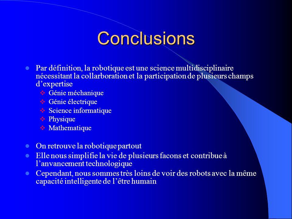 Conclusions Par définition, la robotique est une science multidisciplinaire nécessitant la collarboration et la participation de plusieurs champs dexp