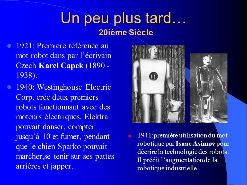 1921: Première référence au mot robot dans par lécrivain Czech Karel Capek (1890 - 1938). 1940: Westinghouse Electric Corp. crée deux premiers robots