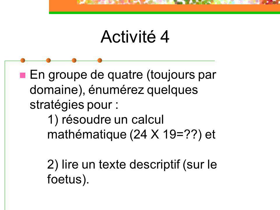 Activité 4 En groupe de quatre (toujours par domaine), énumérez quelques stratégies pour : 1) résoudre un calcul mathématique (24 X 19= ) et 2) lire un texte descriptif (sur le foetus).